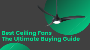 Best ceiling fans-The ultimate guide